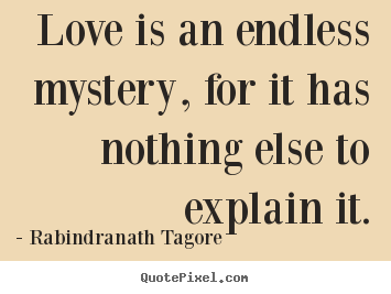 Love is an endless mystery, for it has nothing.. Rabindranath Tagore great love quote