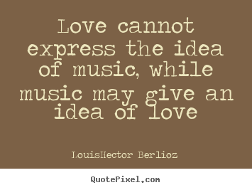Create your own picture quotes about love - Love cannot express the idea of music, while music..