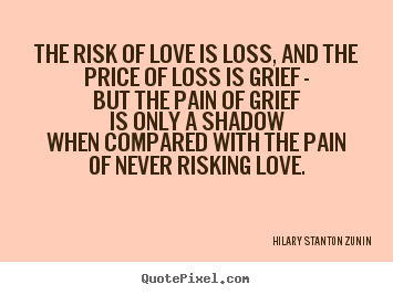 The risk of love is loss, and the price of loss is grief.. Hilary Stanton Zunin greatest love quotes