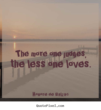 The more one judges, the less one loves. Honore De Balzac top love quotes