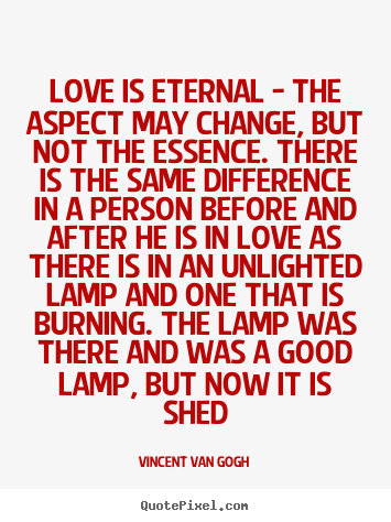Vincent Van Gogh picture quotes - Love is eternal - the aspect may change, but not the essence... - Love sayings