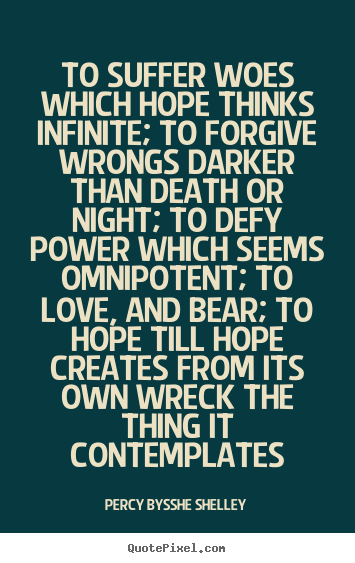 To suffer woes which hope thinks infinite; to forgive wrongs darker.. Percy Bysshe Shelley  love quotes