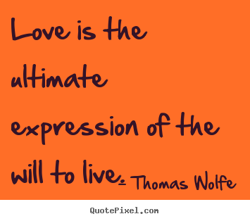 How to design picture quotes about love - Love is the ultimate expression of the will to live.