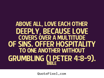Design your own picture quotes about love - Above all, love each other deeply, because love covers over a..