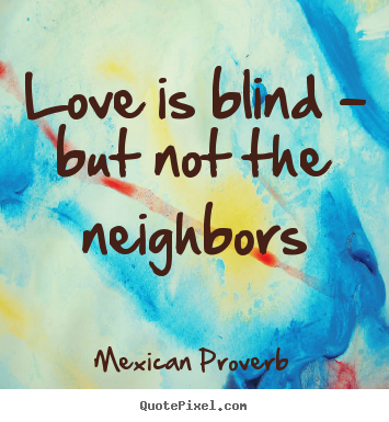 Mexican Proverb picture quotes - Love is blind - but not the neighbors - Love quote