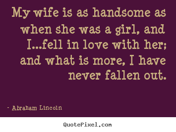 Create picture quotes about love - My wife is as handsome as when she was a girl, and..