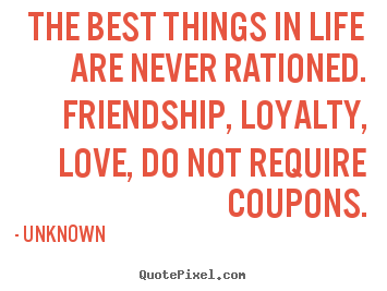 Unknown poster quotes - The best things in life are never rationed. friendship, loyalty,.. - Love quote