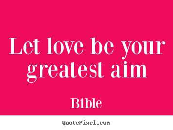 Design your own picture quotes about love - Let love be your greatest aim