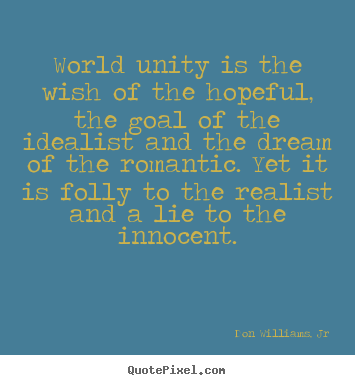Don Williams, Jr picture sayings - World unity is the wish of the hopeful, the goal of the idealist and.. - Love quotes