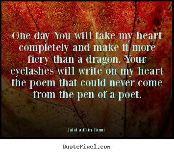 Design your own picture quotes about love - One day you will take my heart completely and make it more fiery..