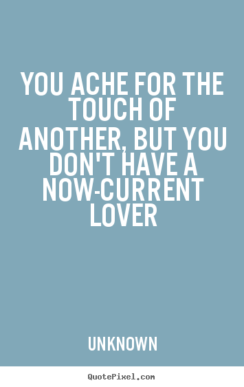 Quotes about love - You ache for the touch of another, but you don't have a now-current..