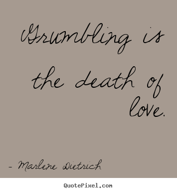 Love quotes - Grumbling is the death of love.