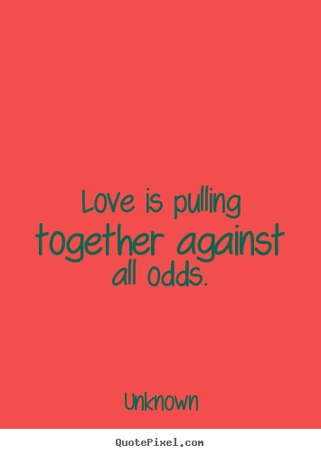 Quotes about love - Love is pulling together against all odds.