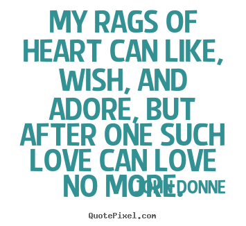 Create your own picture quotes about love - My rags of heart can like, wish, and adore, but after one..