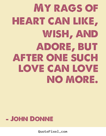 Love quote - My rags of heart can like, wish, and adore, but..