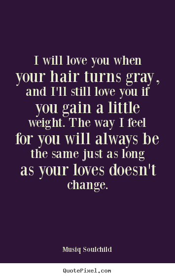 Quotes about love - I will love you when your hair turns gray, and i'll still love you..