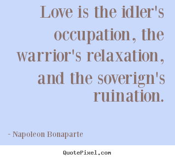 Love is the idler's occupation, the warrior's.. Napoleon Bonaparte  love quotes
