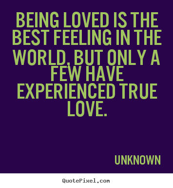 Sayings about love - Being loved is the best feeling in the world, but only a few have experienced..