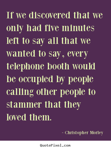 Quotes about love - If we discovered that we only had five minutes left to say all that we..