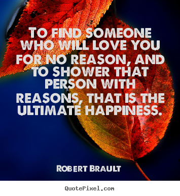 Quote about love - To find someone who will love you for no reason,..