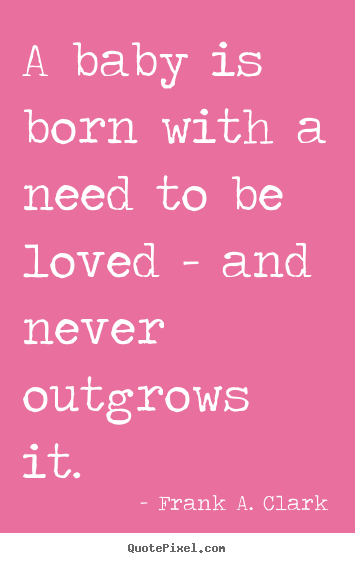 Frank A. Clark picture quotes - A baby is born with a need to be loved - and.. - Love quote