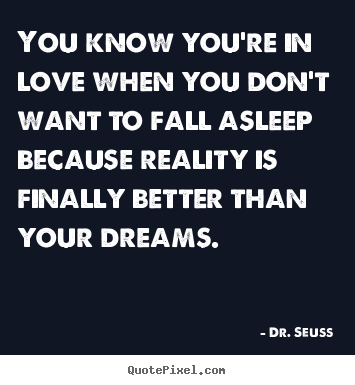 Dr. Seuss picture quotes - You know you're in love when you don't want to fall asleep because.. - Love quotes