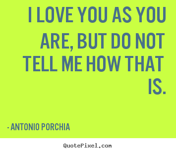 Antonio Porchia picture quotes - I love you as you are, but do not tell me how that.. - Love quotes