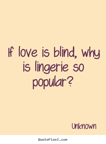 If love is blind, why is lingerie so popular? Unknown popular love quote