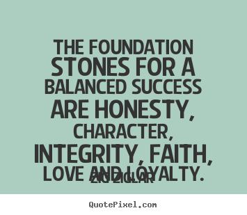 The foundation stones for a balanced success are honesty,.. Zig Ziglar greatest love quotes