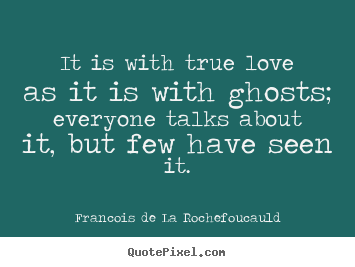 Design custom picture sayings about love - It is with true love as it is with ghosts; everyone talks about it,..
