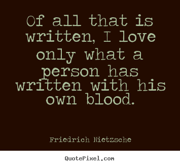 Of all that is written, i love only what a.. Friedrich Nietzsche greatest love quotes