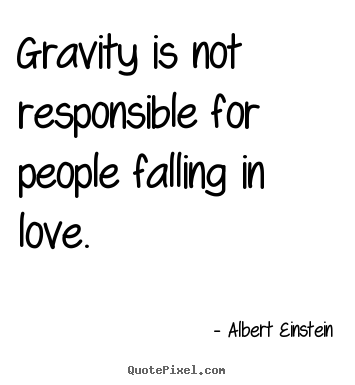 Love quote - Gravity is not responsible for people falling in..