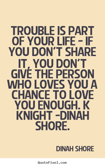 Sayings about love - Trouble is part of your life - if you don't share it,..