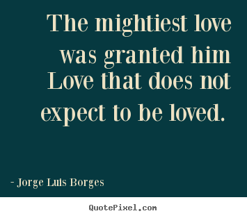 Quotes about love - The mightiest love was granted him love that does..