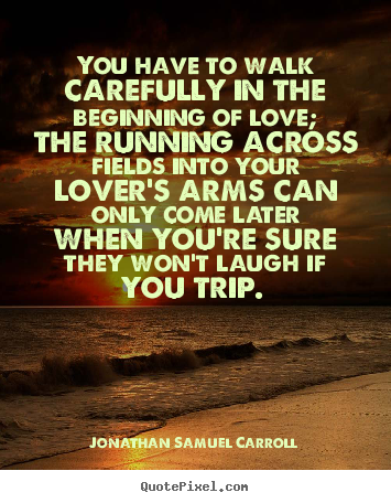 You have to walk carefully in the beginning of love;.. Jonathan Samuel Carroll greatest love quotes