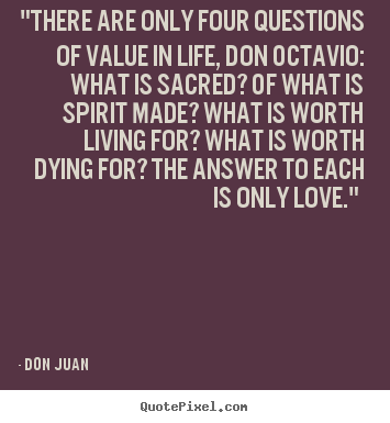 "Love quote - ""there are only four questions of value in life, don octavio:.."