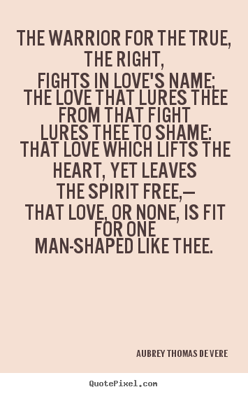 The warrior for the true, the right, fights.. Aubrey Thomas De Vere great love quotes