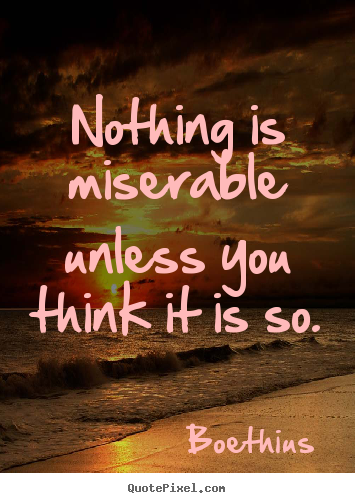 Create your own picture sayings about love - Nothing is miserable unless you think it is so.
