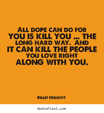Love quotes - All dope can do for you is kill you … the long..