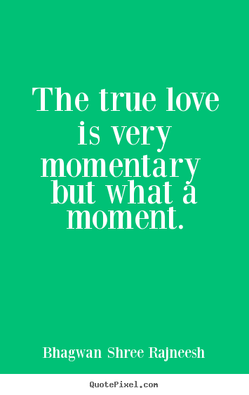 Bhagwan Shree Rajneesh picture sayings - The true love is very momentary but what a moment. - Love quotes