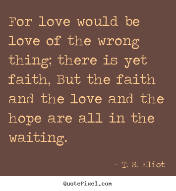 Create custom poster quote about love - For love would be love of the wrong thing; there is yet..