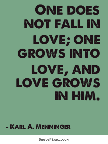 Love quotes - One does not fall in love; one grows into love, and..