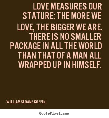 William Sloane Coffin picture quotes - Love measures our stature: the more we love,.. - Love quotes
