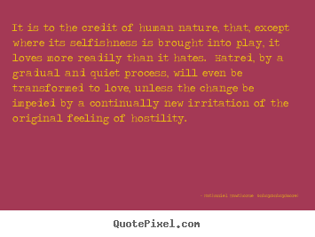 Nathaniel Hawthorne    (more) picture quotes - It is to the credit of human nature, that,.. - Love quotes
