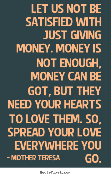 Let us not be satisfied with just giving money. money is not enough,.. Mother Teresa  love sayings