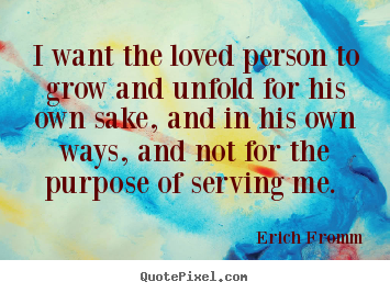 Erich Fromm photo quote - I want the loved person to grow and unfold.. - Love quotes