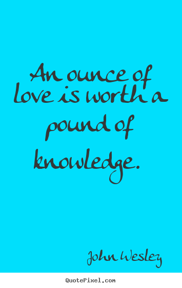 An ounce of love is worth a pound of knowledge.  John Wesley best love quotes