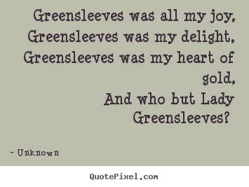 Greensleeves was all my joy, greensleeves was my delight, greensleeves.. Unknown  love quotes