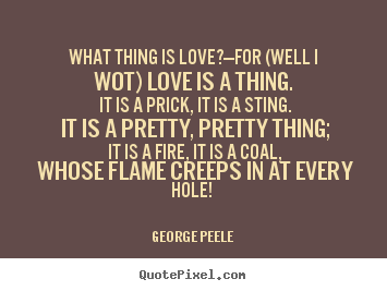 What thing is love?—for (well i wot) love is a thing. it is.. George Peele  love quotes