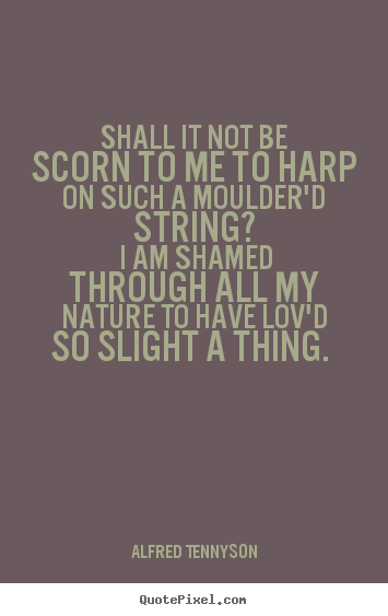 Shall it not be scorn to me to harp on such.. Alfred Tennyson great love quote